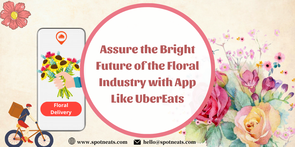 Assure the Bright Future of the Floral Industry with App like UberEats - SpotnEats